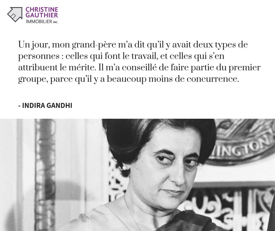 Indira Gandhi - Un jour, mon grand-père m'a dit qu'il y avait deux types de personnes : celles qui font le travail, et celles qui s'en attribuent le mérite. Il m'a conseillé de faire partie du premier groupe, parce qu'il y a beaucoup moins de concurrence.